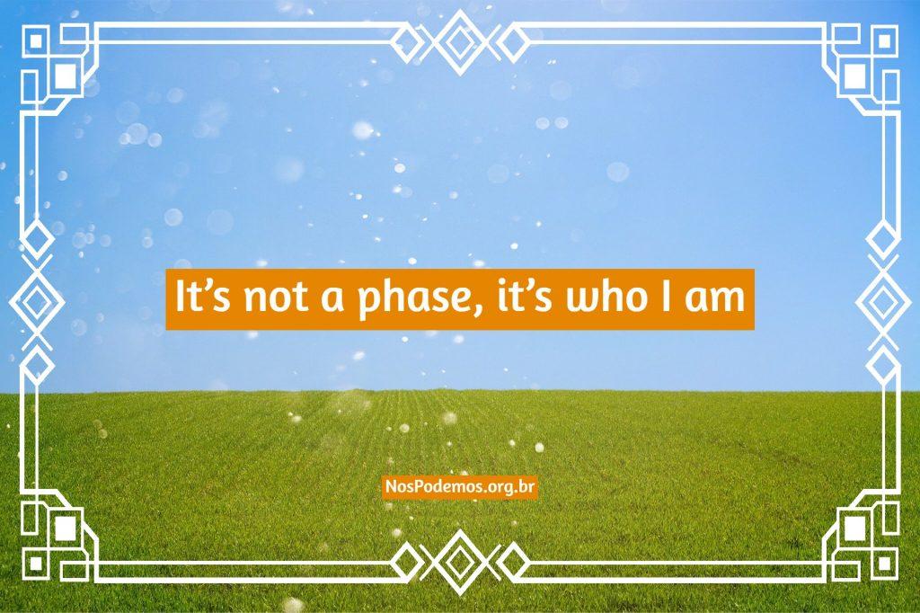 It's not a phase, it's who I am – Não é uma fase, é quem eu sou.