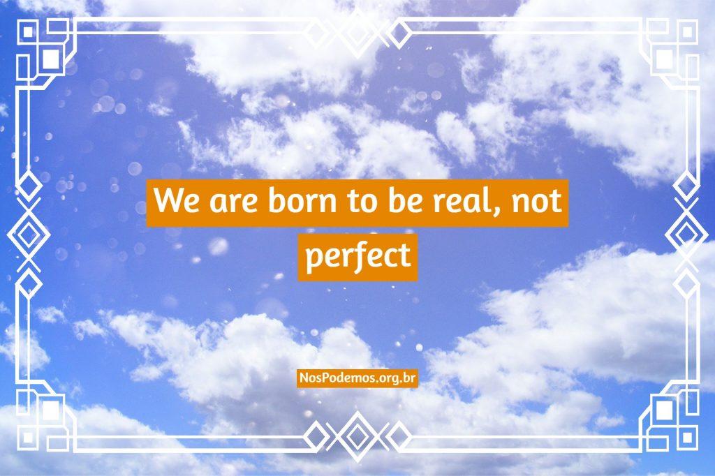 We are born to be real, not perfect – Nascemos para ser reais, não perfeitos.