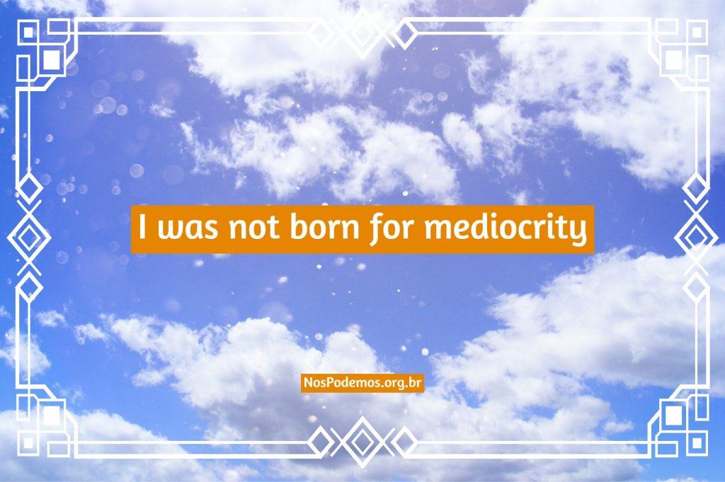 I was not born for mediocrity – Não nasci para mediocridade.