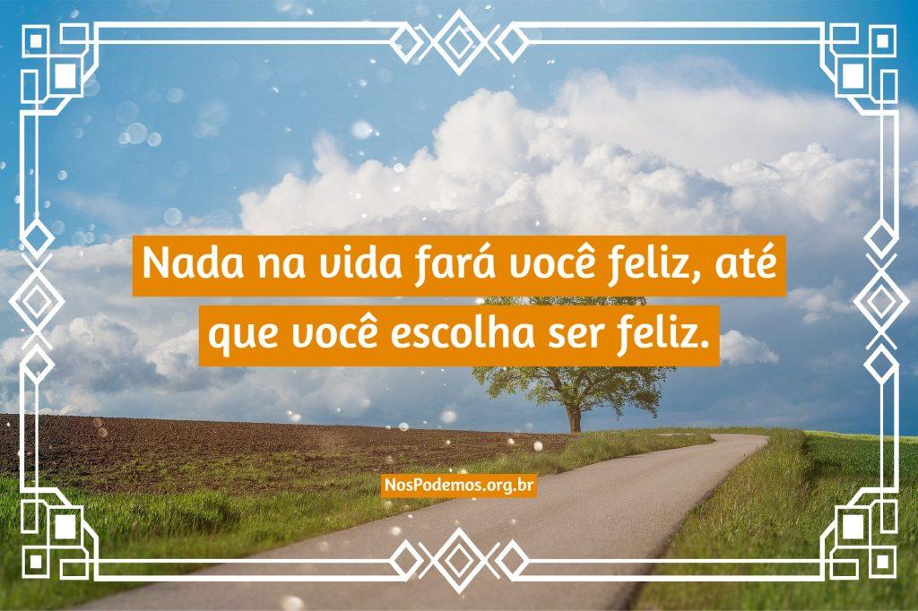 Nada na vida fará você feliz, até que você escolha ser feliz.