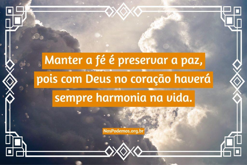 Manter a fé é preservar a paz, pois com Deus no coração haverá sempre harmonia na vida.