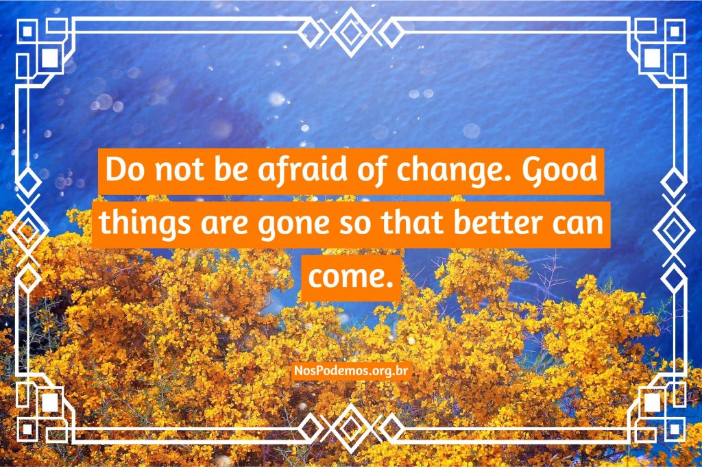 Do not be afraid of change. Good things are gone so that better can come.