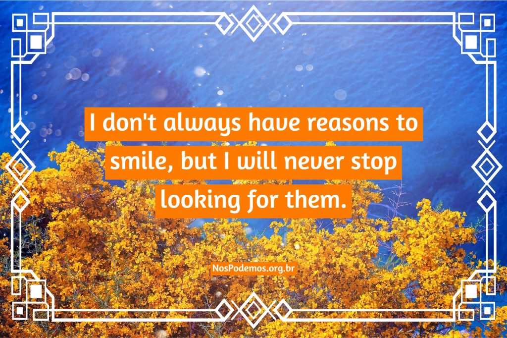 I don't always have reasons to smile, but I will never stop looking for them.