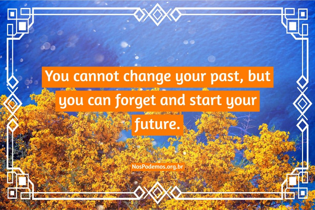 You cannot change your past, but you can forget and start your future.