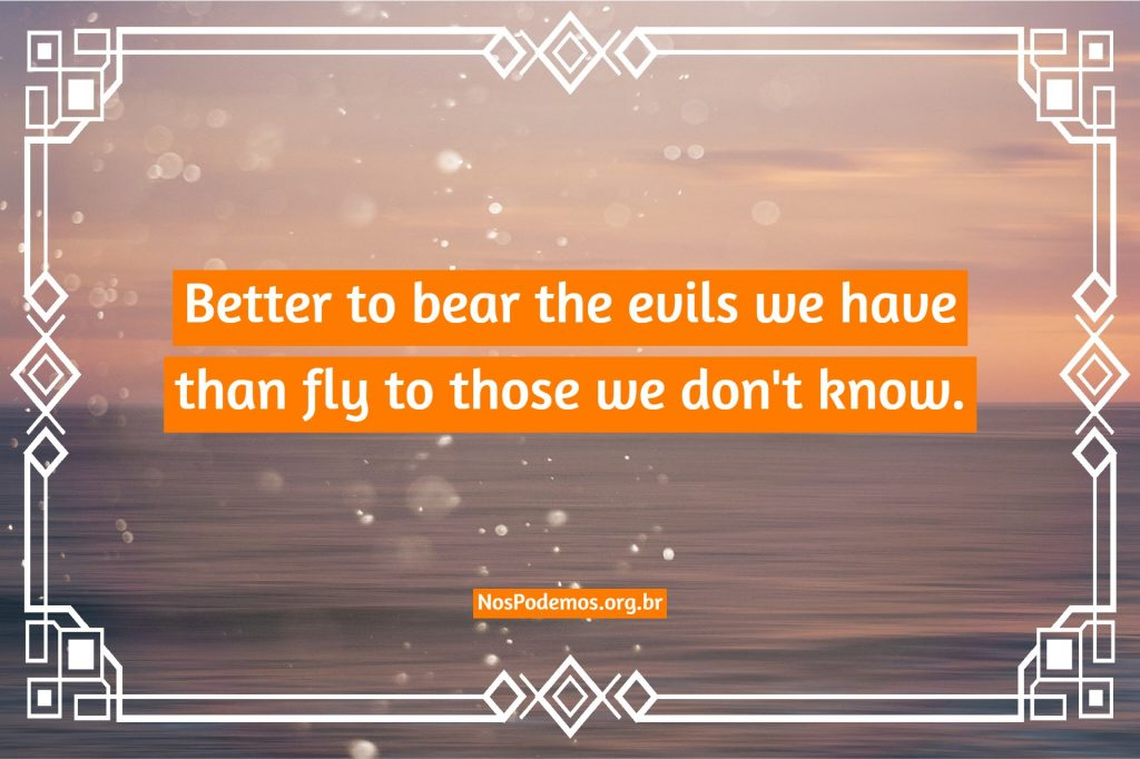 Better to bear the evils we have than fly to those we don't know.