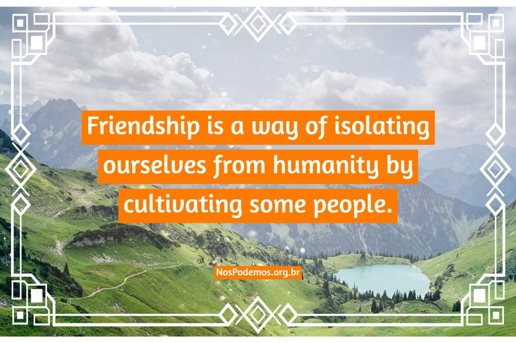 Friendship is a way of isolating ourselves from humanity by cultivating some people.