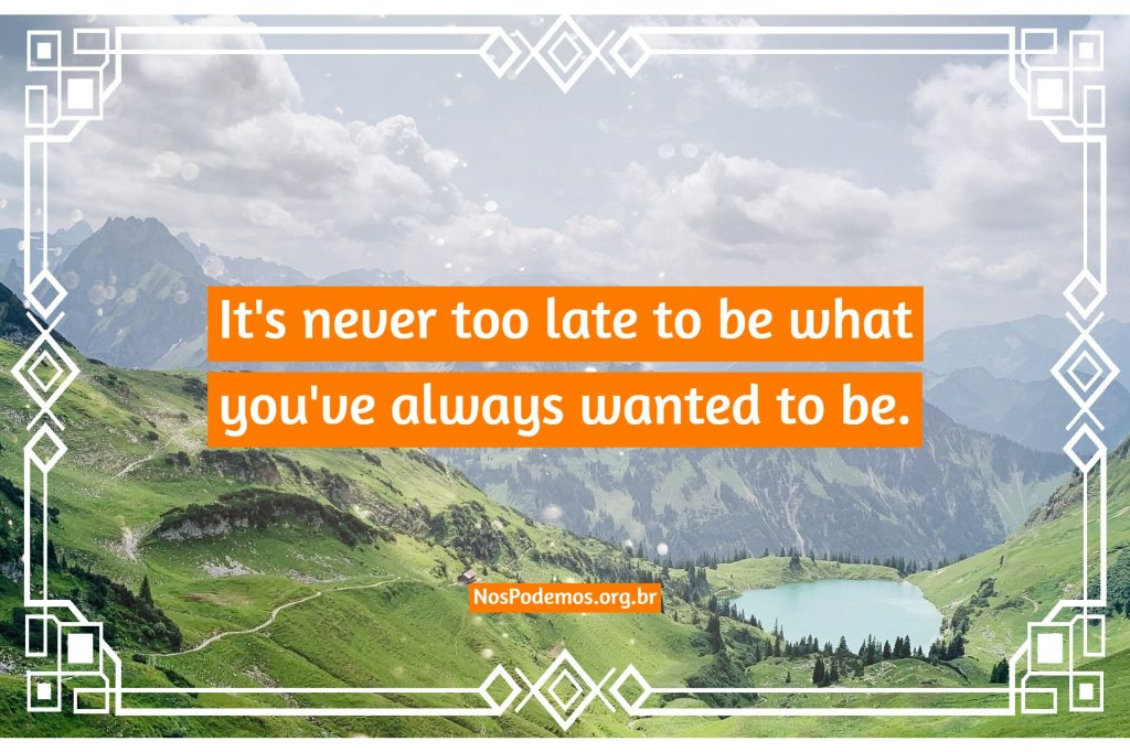 It's never too late to be what you've always wanted to be.