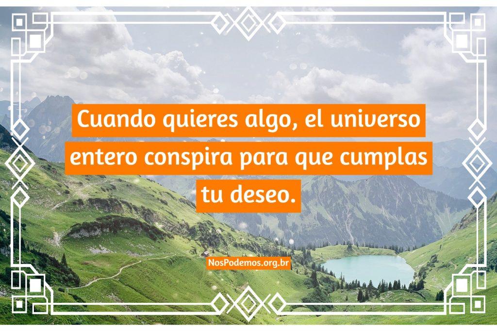 Cuando quieres algo, el universo entero conspira para que cumplas tu deseo.