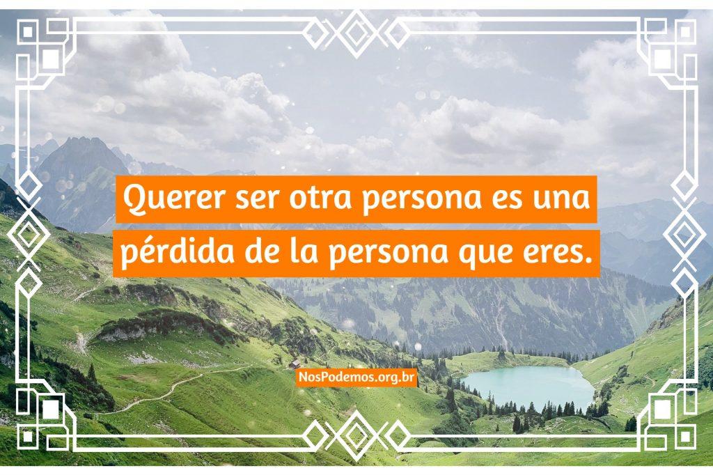 Querer ser otra persona es una pérdida de la persona que eres.