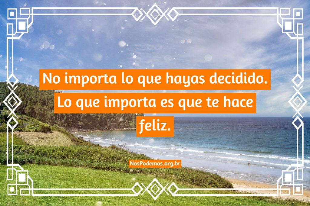 No importa lo que hayas decidido. Lo que importa es que te hace feliz.
