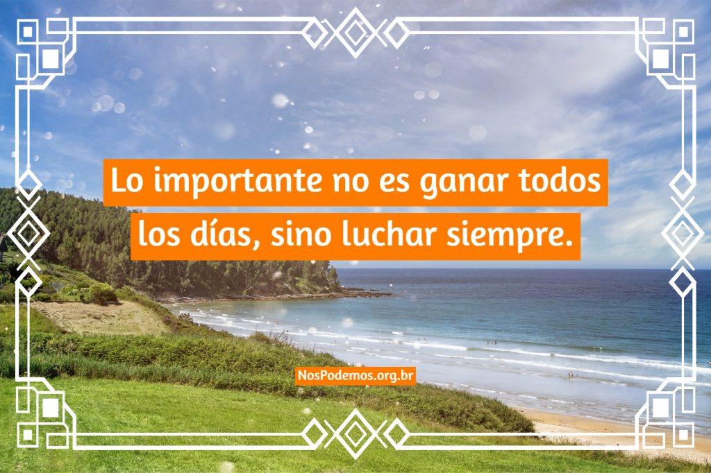 Lo importante no es ganar todos los días, sino luchar siempre.